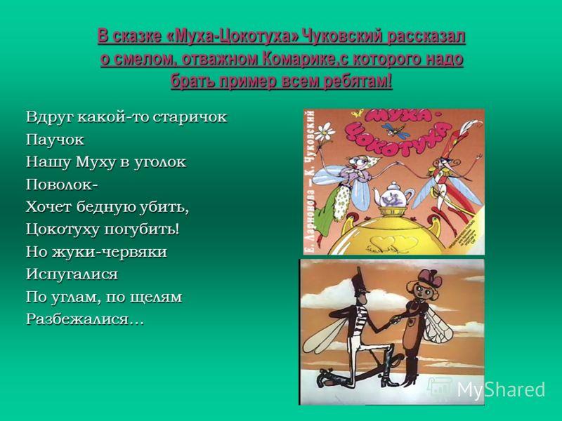 В сказке «Муха-Цокотуха» Чуковский рассказал о смелом, отважном Комарике,с которого надо брать пример всем ребятам! Вдруг какой-то старичок Паучок Нашу Муху в уголок Поволок- Хочет бедную убить, Цокотуху погубить! Но жуки-червяки Испугалися По углам,