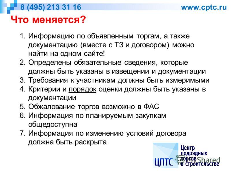 Что меняется? 8 (495) 213 31 16 www.cptc.ru 1.Информацию по объявленным торгам, а также документацию (вместе с ТЗ и договором) можно найти на одном сайте! 2.Определены обязательные сведения, которые должны быть указаны в извещении и документации 3.Тр
