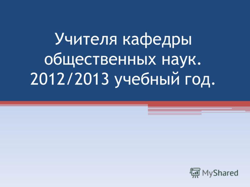 Учителя кафедры общественных наук. 2012/2013 учебный год.