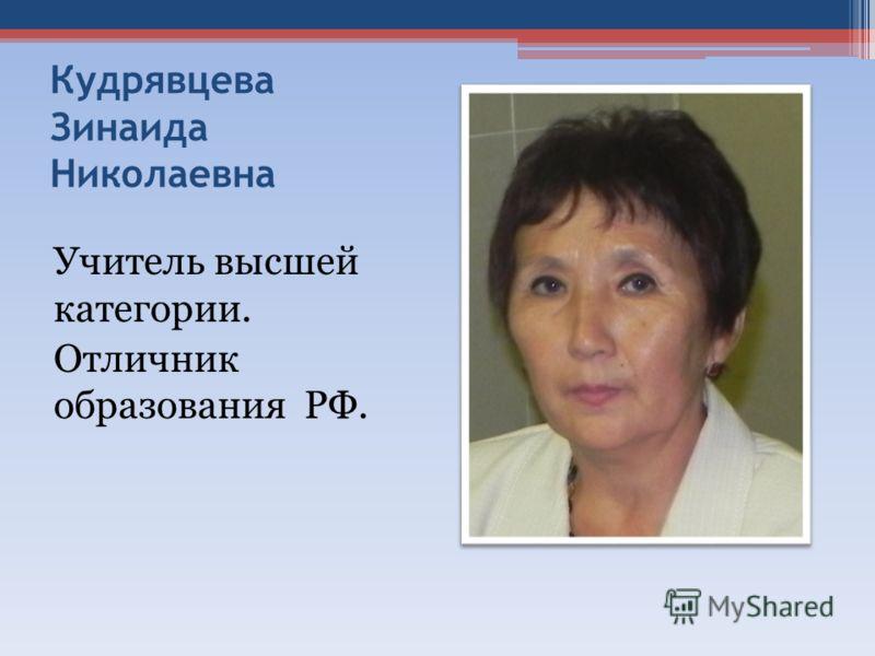 Кудрявцева Зинаида Николаевна Учитель высшей категории. Отличник образования РФ.
