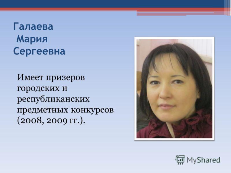 Галаева Мария Сергеевна Имеет призеров городских и республиканских предметных конкурсов (2008, 2009 гг.).