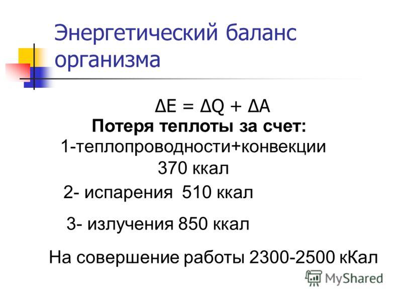 Энергетический баланс организма ΔE = ΔQ + ΔA Потеря теплоты за счет: 1-теплопроводности+конвекции 370 ккал 2- испарения 510 ккал 3- излучения 850 ккал На совершение работы 2300-2500 кКал