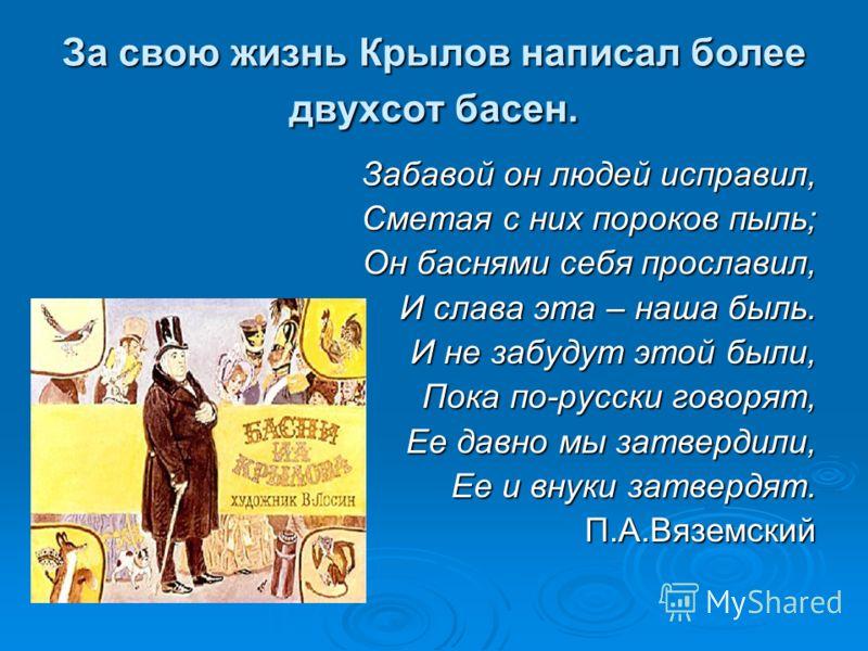 За свою жизнь Крылов написал более двухсот басен. Забавой он людей исправил, Сметая с них пороков пыль; Он баснями себя прославил, И слава эта – наша быль. И не забудут этой были, Пока по-русски говорят, Ее давно мы затвердили, Ее и внуки затвердят.