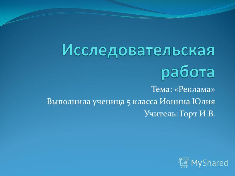Тема: «Реклама» Выполнила ученица 5 класса Ионина Юлия Учитель: Горт И.В.