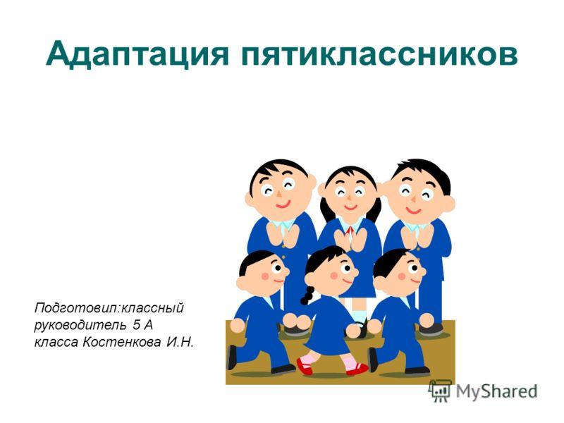 Адаптация пятиклассников Подготовил:классный руководитель 5 А класса Костенкова И.Н.