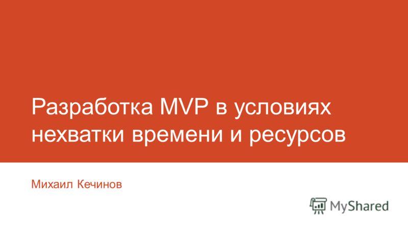 Разработка MVP в условиях нехватки времени и ресурсов Михаил Кечинов