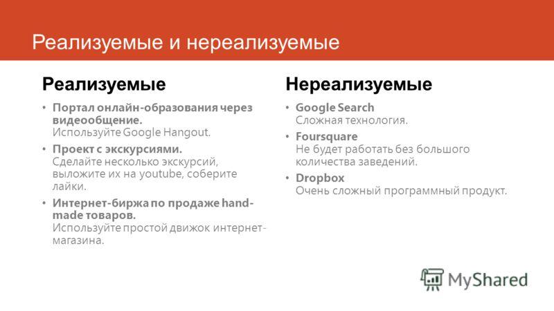 Реализуемые и нереализуемые Реализуемые Портал онлайн-образования через видеообщение. Используйте Google Hangout. Проект с экскурсиями. Сделайте несколько экскурсий, выложите их на youtube, соберите лайки. Интернет-биржа по продаже hand- made товаров