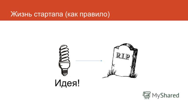 Жизнь стартапа (как правило) Идея!