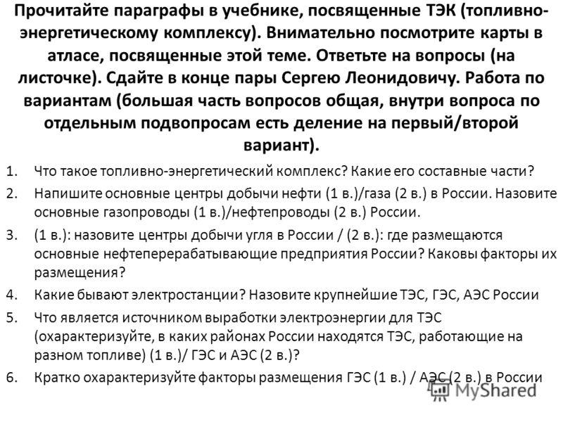 Прочитайте параграфы в учебнике, посвященные ТЭК (топливно- энергетическому комплексу). Внимательно посмотрите карты в атласе, посвященные этой теме. Ответьте на вопросы (на листочке). Сдайте в конце пары Сергею Леонидовичу. Работа по вариантам (боль