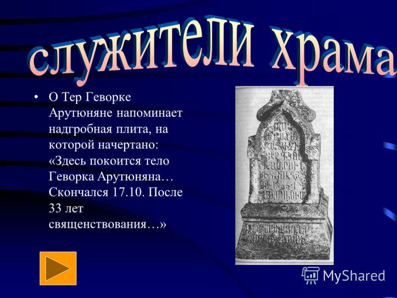 О Тер Геворке Арутюняне напоминает надгробная плита, на которой начертано: «Здесь покоится тело Геворка Арутюняна… Скончался 17.10. После 33 лет священствования…»