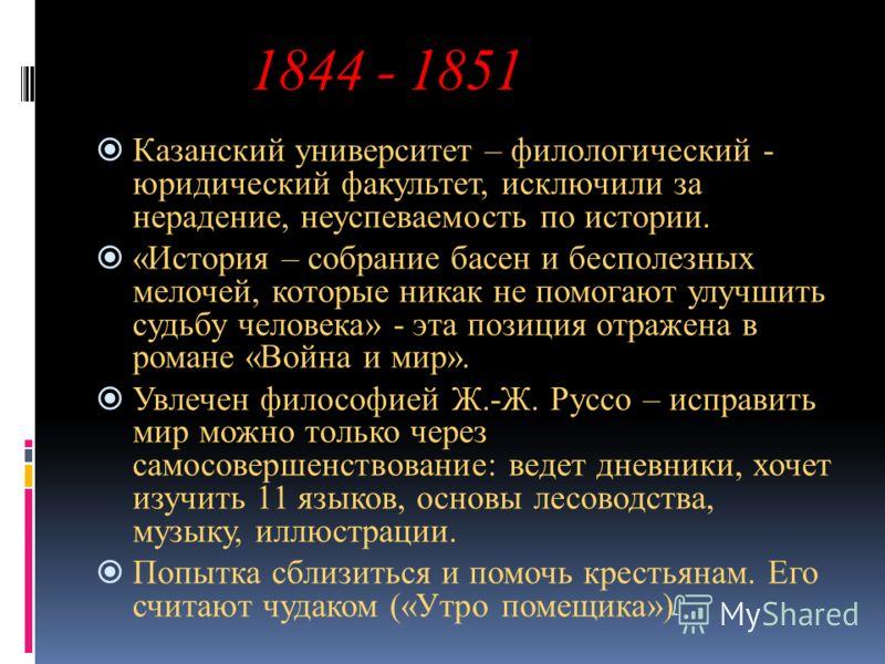 1844 - 1851 Казанский университет – филологический - юридический факультет, исключили за нерадение, неуспеваемость по истории. «История – собрание басен и бесполезных мелочей, которые никак не помогают улучшить судьбу человека» - эта позиция отражена