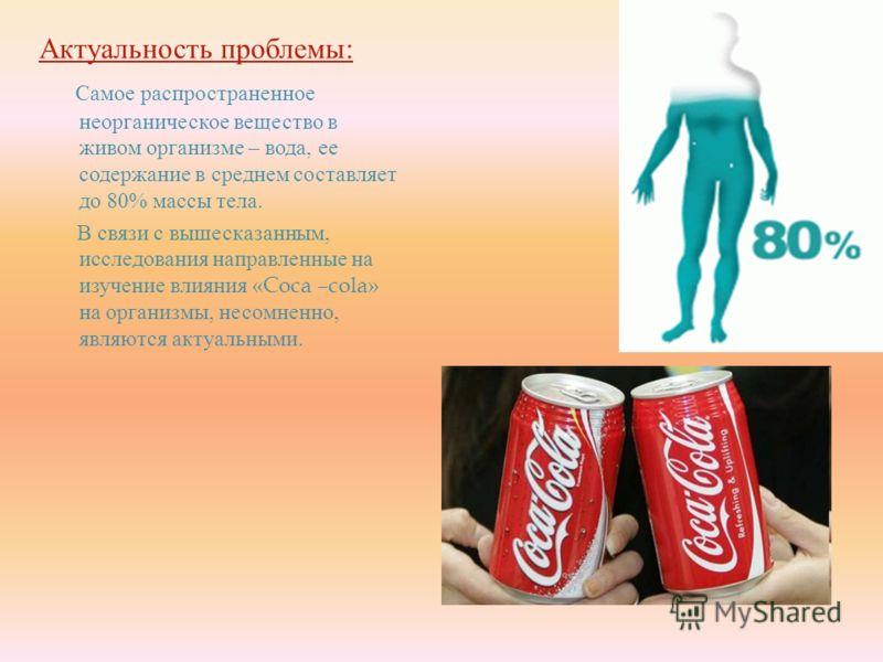 Актуальность проблемы : Самое распространенное неорганическое вещество в живом организме – вода, ее содержание в среднем составляет до 80% массы тела. В связи с вышесказанным, исследования направленные на изучение влияния «Coca –cola» на организмы, н