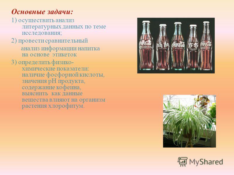 Основные задачи : 1) осуществить анализ литературных данных по теме исследования ; 2) провести сравнительный анализ информации напитка на основе этикеток 3) определить физико - химические показатели : наличие фосфорной кислоты, значения рН продукта,