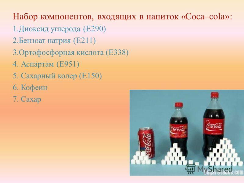 Набор компонентов, входящих в напиток «Coca–cola»: 1. Диоксид углерода ( Е 290) 2. Бензоат натрия ( Е 211) 3. Ортофосфорная кислота ( Е 338) 4. Аспартам ( Е 951) 5. Сахарный колер ( Е 150) 6. Кофеин 7. Сахар