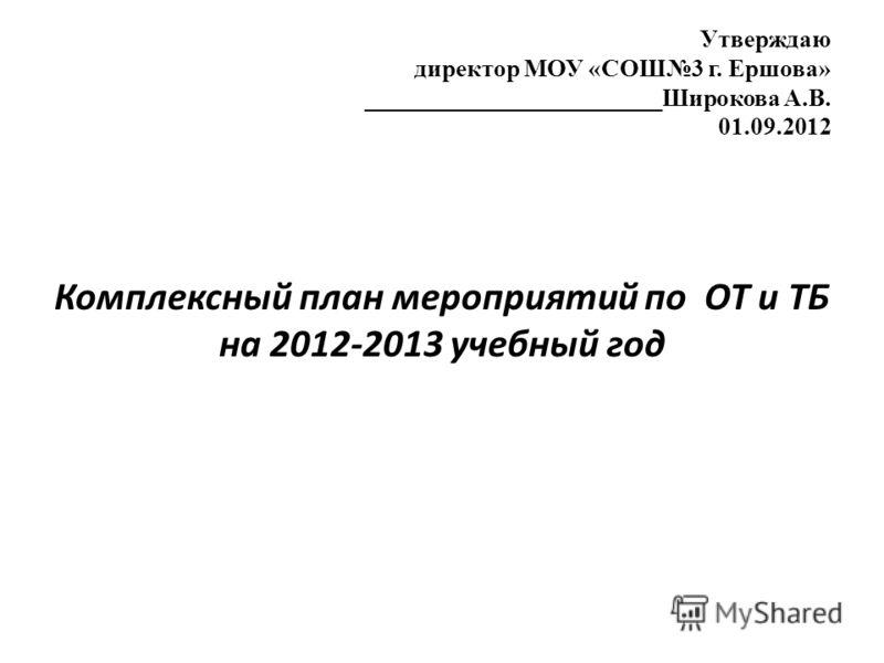Утверждаю директор МОУ «СОШ3 г. Ершова» ________________________Широкова А.В. 01.09.2012 Комплексный план мероприятий по ОТ и ТБ на 2012-2013 учебный год