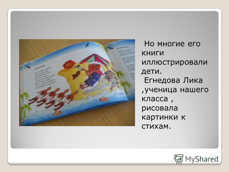 Но многие его книги иллюстрировали дети. Егнедова Лика,ученица нашего класса, рисовала картинки к стихам.