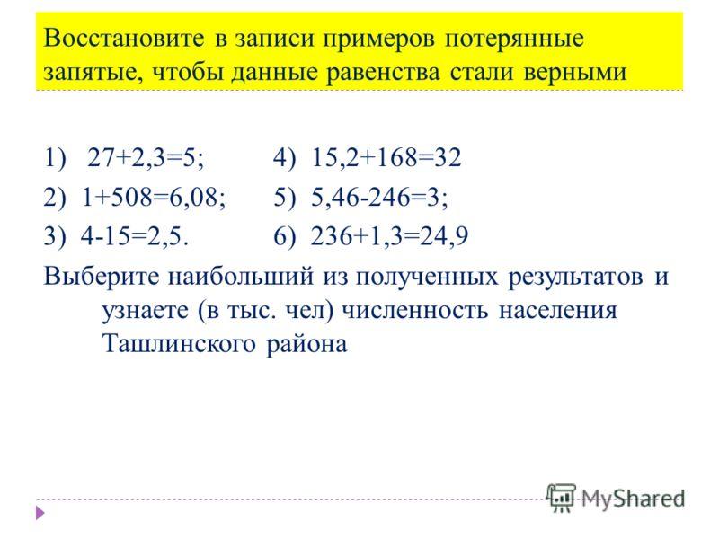 Восстановите в записи примеров потерянные запятые, чтобы данные равенства стали верными 1) 27+2,3=5; 4) 15,2+168=32 2) 1+508=6,08; 5) 5,46-246=3; 3) 4-15=2,5. 6) 236+1,3=24,9 Выберите наибольший из полученных результатов и узнаете (в тыс. чел) числен