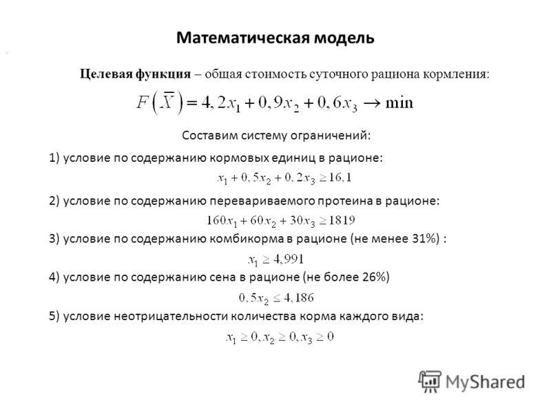 Математическая модель Целевая функция – общая стоимость суточного рациона кормления:. Составим систему ограничений: 1) условие по содержанию кормовых единиц в рационе: 2) условие по содержанию перевариваемого протеина в рационе: 3) условие по содержа