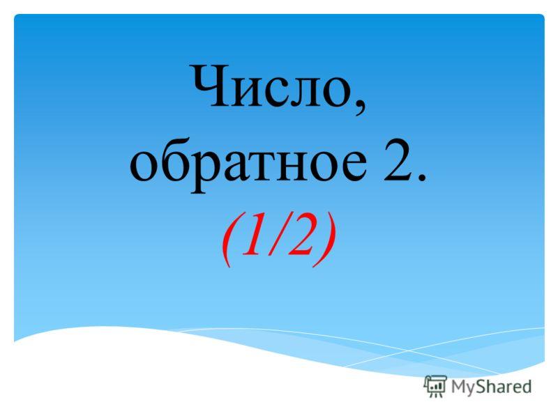 Число, обратное 2. (1/2)