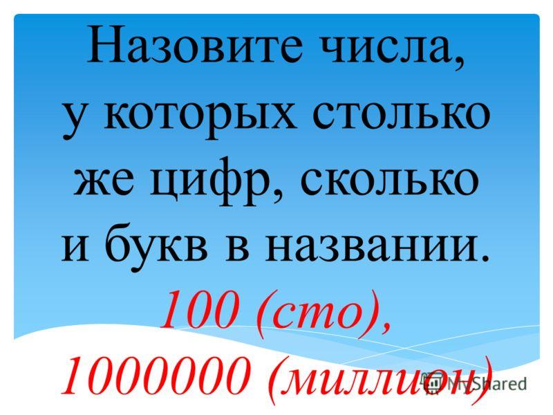 Назовите числа, у которых столько же цифр, сколько и букв в названии. 100 (сто), 1000000 (миллион)