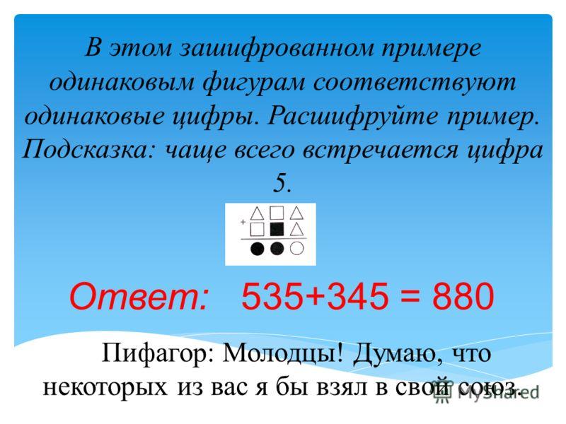 В этом зашифрованном примере одинаковым фигурам соответствуют одинаковые цифры. Расшифруйте пример. Подсказка: чаще всего встречается цифра 5. Пифагор: Молодцы! Думаю, что некоторых из вас я бы взял в свой союз. Ответ: 535+345 = 880