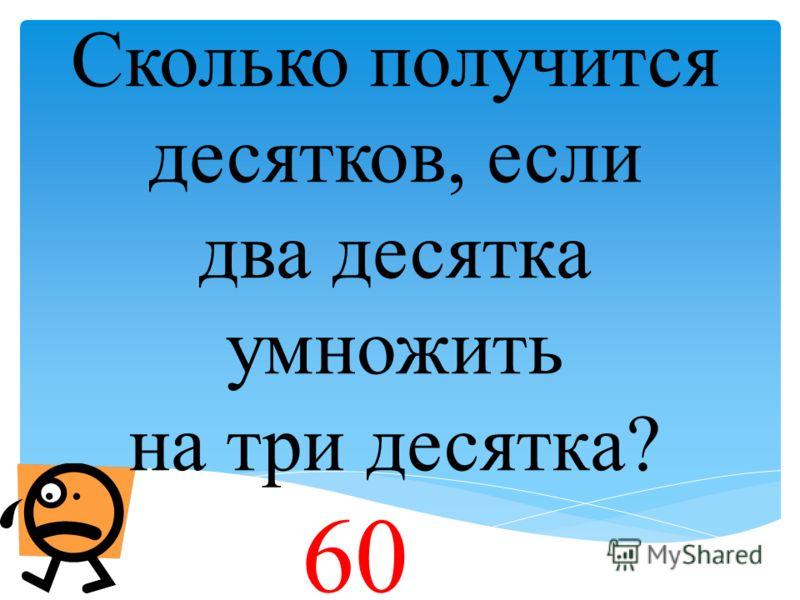 Сколько получится десятков, если два десятка умножить на три десятка? 60