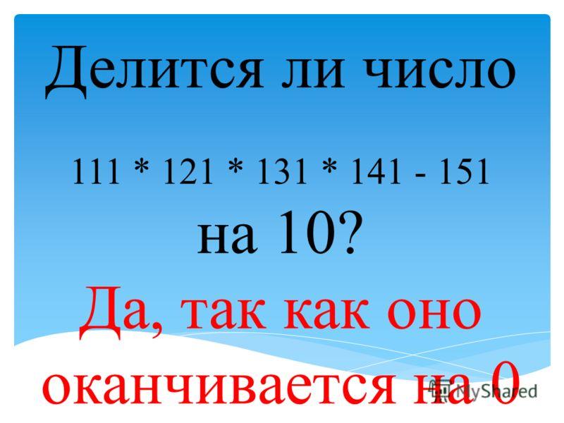 Делится ли число 111 * 121 * 131 * 141 - 151 на 10? Да, так как оно оканчивается на 0