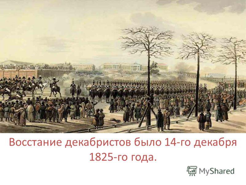 . Восстание декабристов было 14-го декабря 1825-го года.