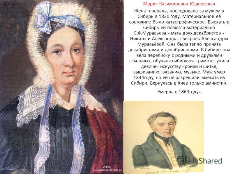 Мария Казимировна Юшневская Жена генерала, последовала за мужем в Сибирь в 1830 году. Материальное её состояние было катастрофическое. Выехать в Сибирь ей помогла материально Е.Ф.Муравьева - мать двух декабристов - Никиты и Александра, свекровь Алекс