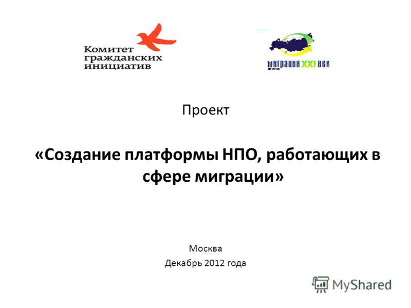 Проект «Создание платформы НПО, работающих в сфере миграции» Москва Декабрь 2012 года
