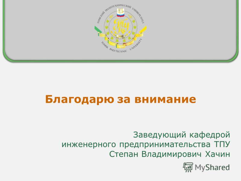 Благодарю за внимание Заведующий кафедрой инженерного предпринимательства ТПУ Степан Владимирович Хачин