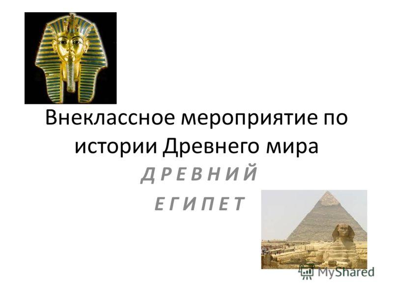 Внеклассное мероприятие по истории Древнего мира Д Р Е В Н И Й Е Г И П Е Т