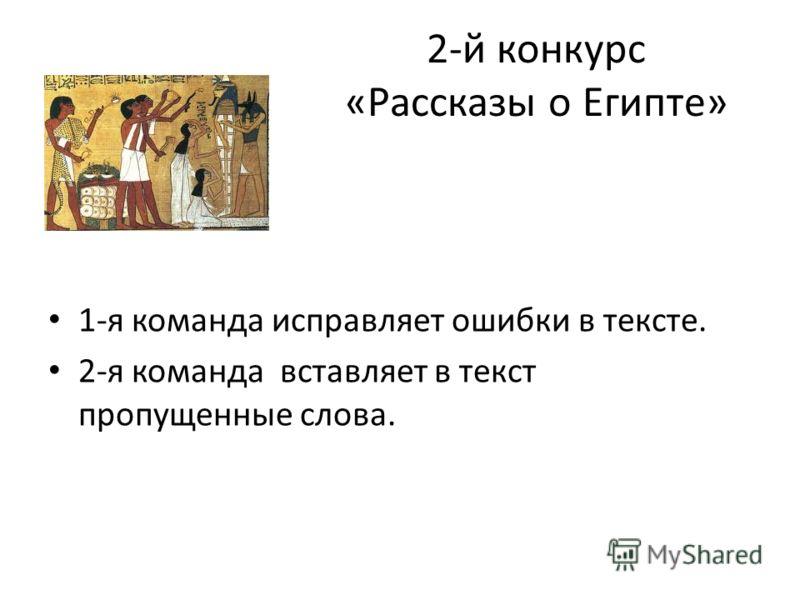 2-й конкурс «Рассказы о Египте» 1-я команда исправляет ошибки в тексте. 2-я команда вставляет в текст пропущенные слова.