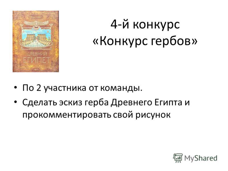 4-й конкурс «Конкурс гербов» По 2 участника от команды. Сделать эскиз герба Древнего Египта и прокомментировать свой рисунок