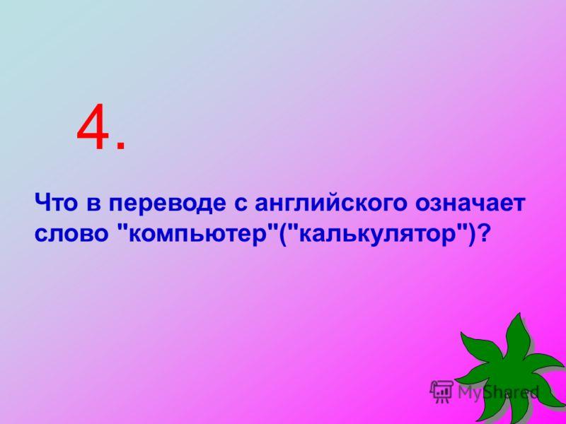 4. Что в переводе с английского означает слово компьютер(калькулятор)?