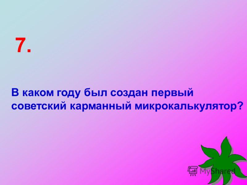 В каком году был создан первый советский карманный микрокалькулятор? 7.