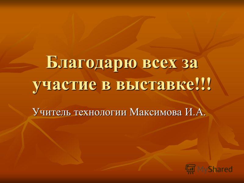 Благодарю всех за участие в выставке!!! Учитель технологии Максимова И.А.