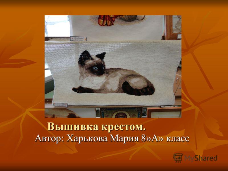 Вышивка крестом. Автор: Харькова Мария 8»А» класс Автор: Харькова Мария 8»А» класс