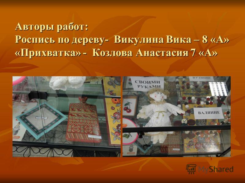 Авторы работ: Роспись по дереву- Викулина Вика – 8 «А» «Прихватка» - Козлова Анастасия 7 «А»