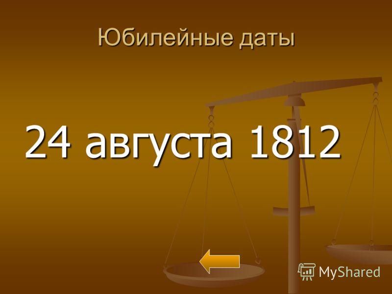 Юбилейные даты 24 августа 1812