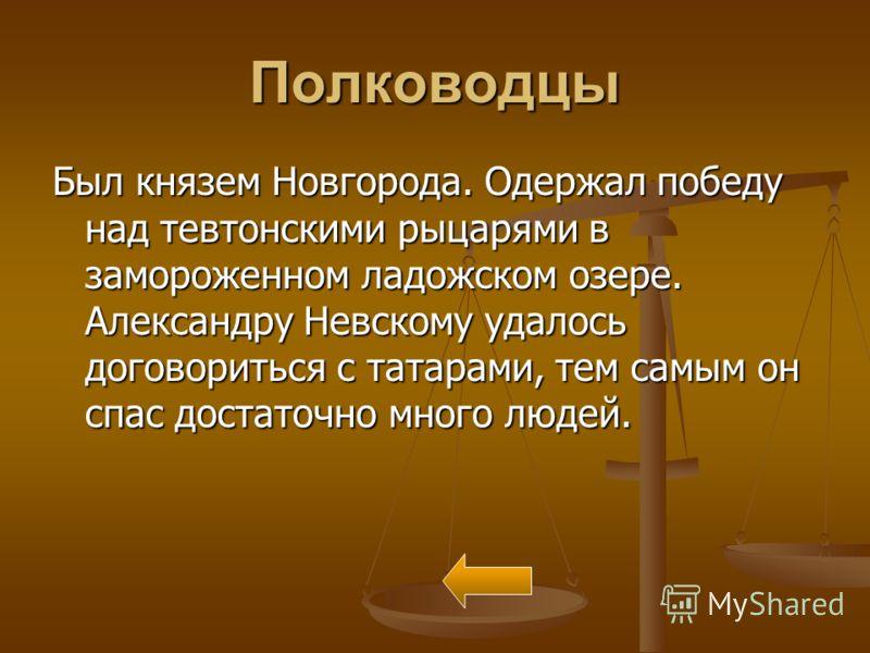 Полководцы Был князем Новгорода. Одержал победу над тевтонскими рыцарями в замороженном ладожском озере. Александру Невскому удалось договориться с татарами, тем самым он спас достаточно много людей.