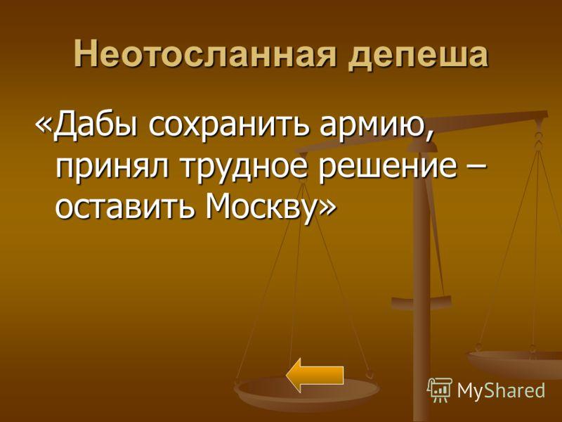 Неотосланная депеша «Дабы сохранить армию, принял трудное решение – оставить Москву»