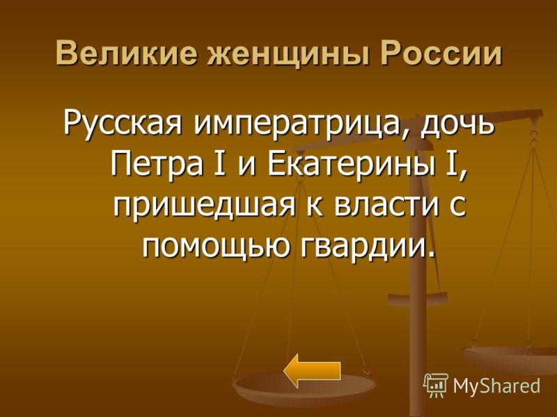 Великие женщины России Русская императрица, дочь Петра I и Екатерины I, пришедшая к власти с помощью гвардии.
