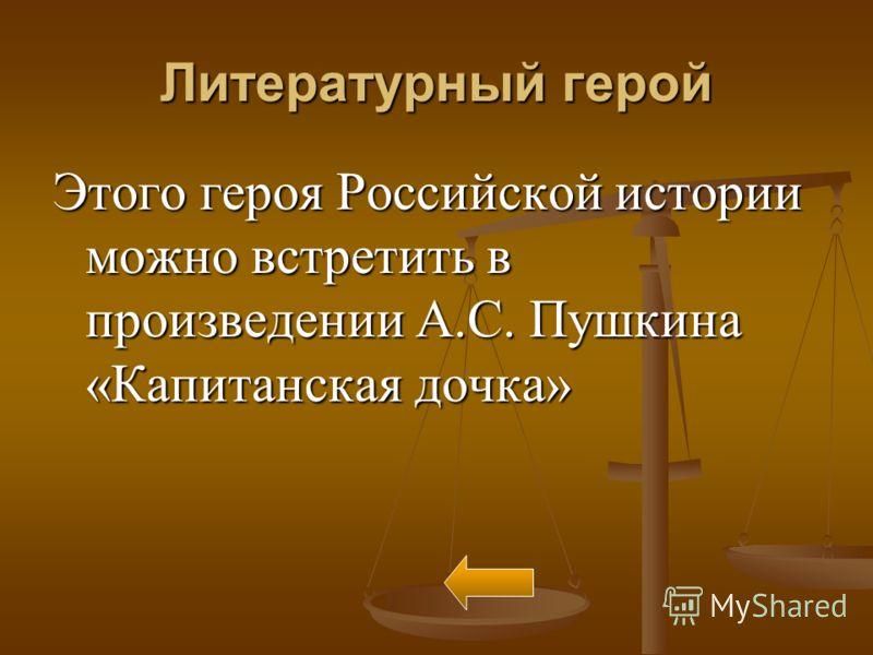 Литературный герой Этого героя Российской истории можно встретить в произведении А.С. Пушкина «Капитанская дочка»