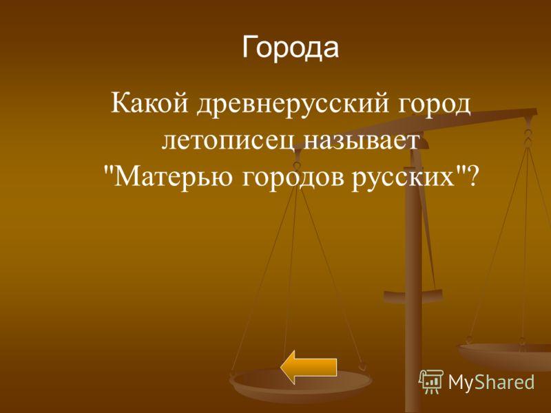 Города Какой древнерусский город летописец называет Матерью городов русских?