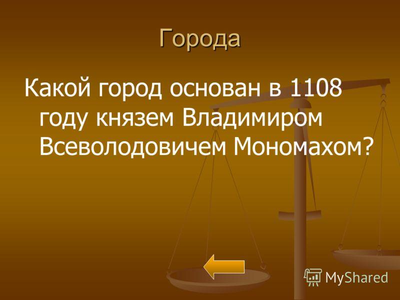 Города Какой город основан в 1108 году князем Владимиром Всеволодовичем Мономахом?