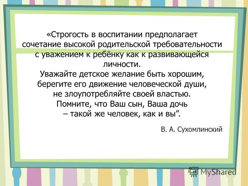 «Строгость в воспитании предполагает сочетание высокой родительской требовательности с уважением к ребёнку как к развивающейся личности. Уважайте детское желание быть хорошим, берегите его движение человеческой души, не злоупотребляйте своей властью.