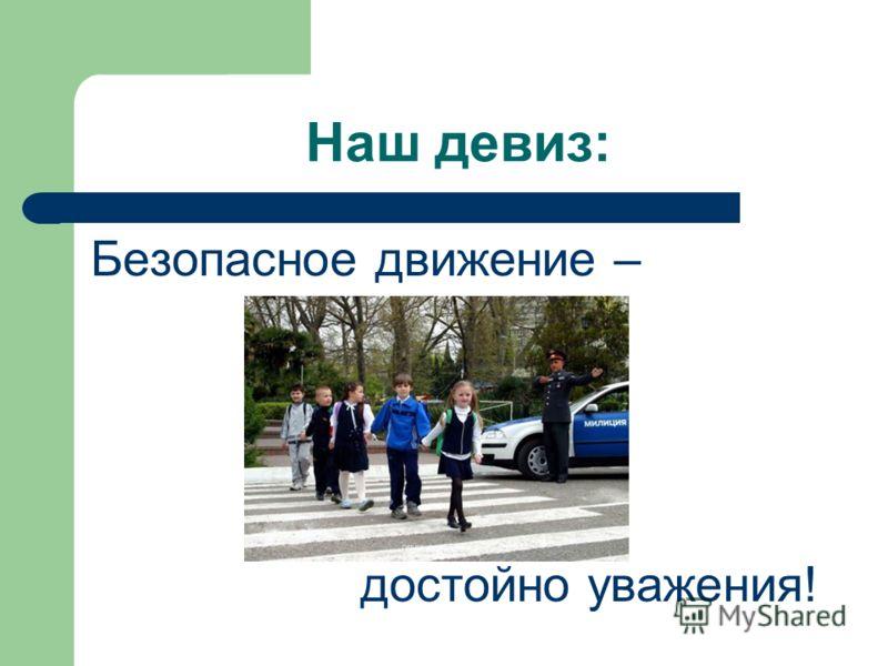 Наш девиз: Безопасное движение – достойно уважения!