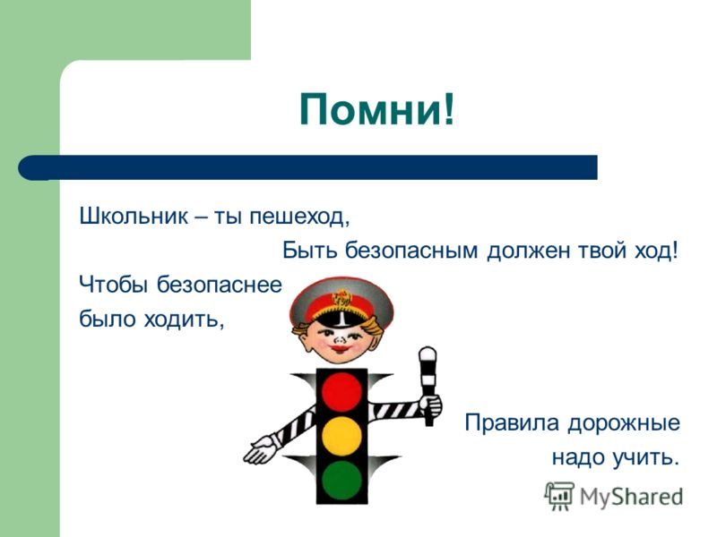 Помни! Школьник – ты пешеход, Быть безопасным должен твой ход! Чтобы безопаснее было ходить, Правила дорожные надо учить.
