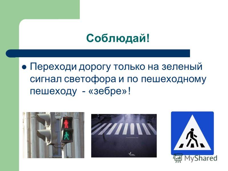 Соблюдай! Переходи дорогу только на зеленый сигнал светофора и по пешеходному пешеходу - «зебре» !